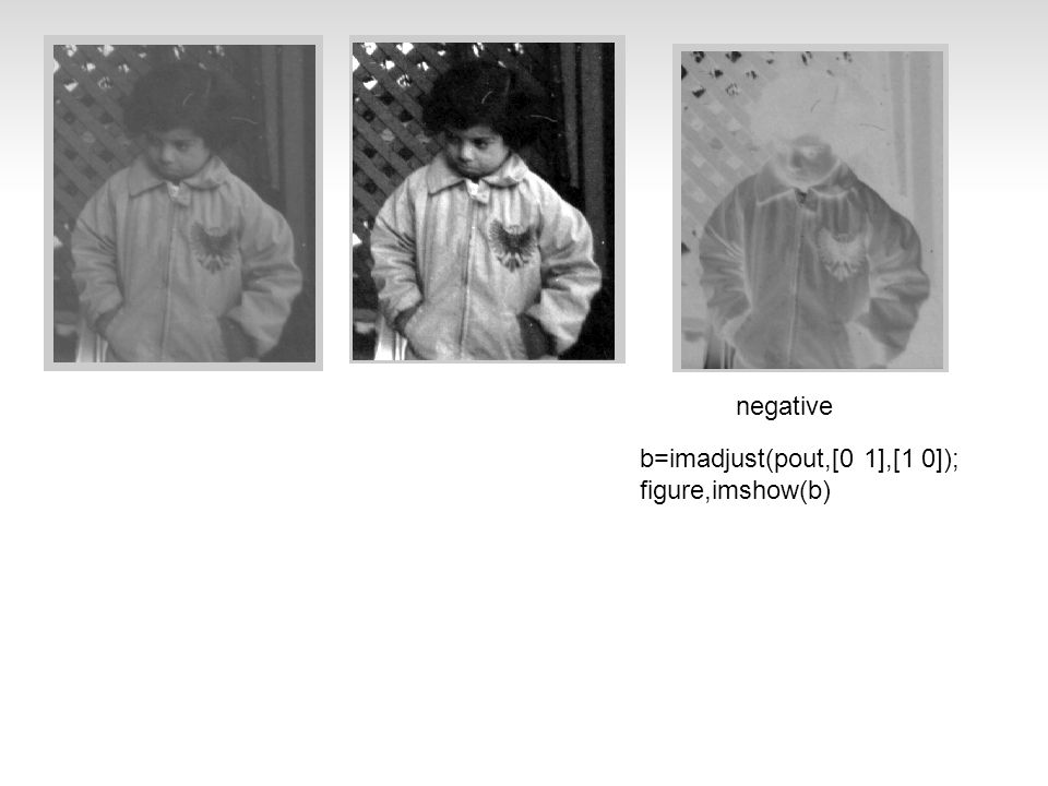 negative b=imadjust(pout,[0 1],[1 0]); figure,imshow(b)
